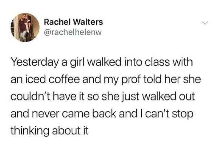 Text - Rachel Walters @rachelhelenw Yesterday a girl walked into class with an iced coffee and my prof told her she couldn't have it so she just walked out and never came back and I can't stop thinking about it