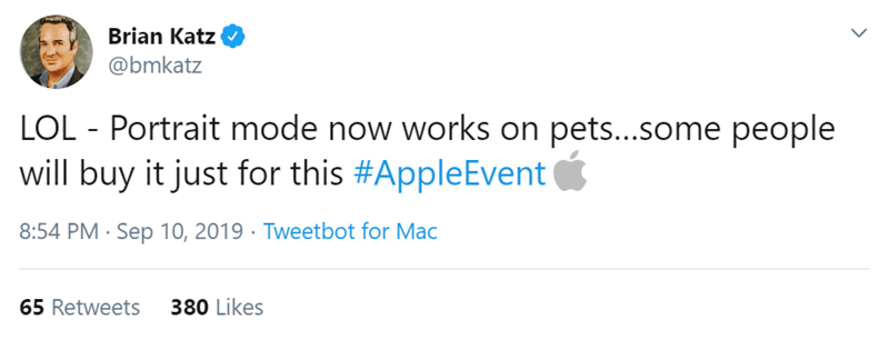 Text - Brian Katz @bmkatz LOL Portrait mode now works on pets...some people will buy it just for this #AppleEvent 8:54 PM Sep 10, 2019 Tweetbot for Mac 380 Likes 65 Retweets