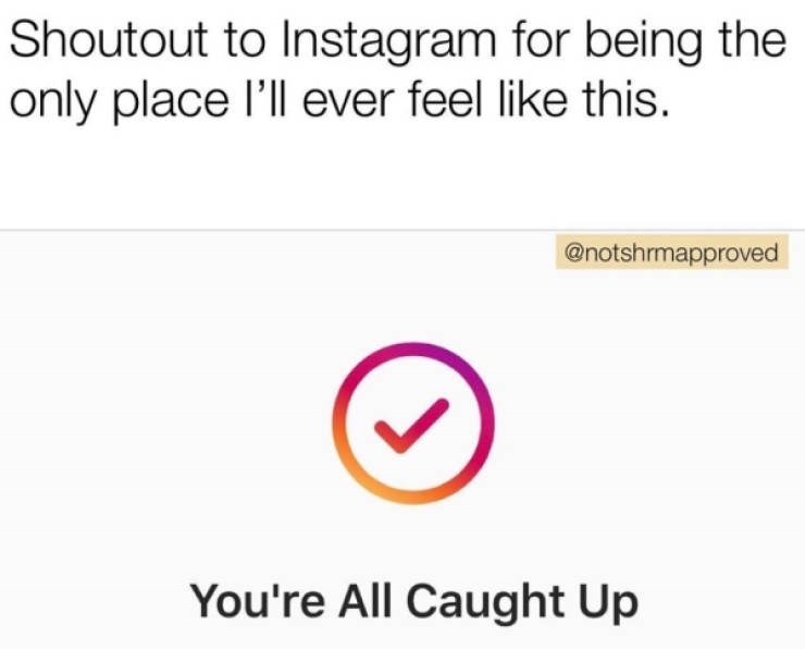 Text - Shoutout to Instagram for being the only place l'll ever feel like this. @notshrmapproved You're All Caught Up