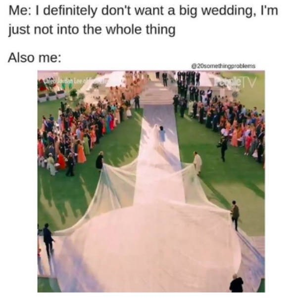 People - Me: I definitely don't want a big wedding, I'm just not into the whole thing Also me: 20somethingproblers rn Lee of lerV