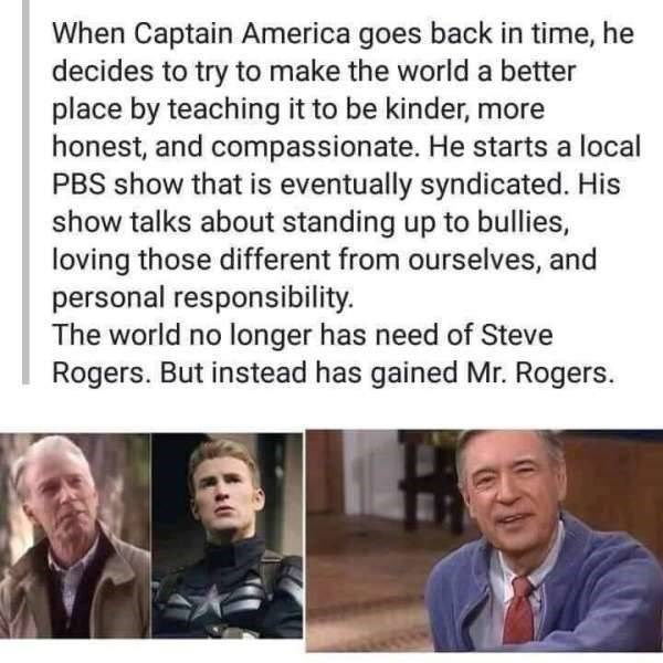 Text - When Captain America goes back in time, he decides to try to make the world a better place by teaching it to be kinder, more honest, and compassionate. He starts a local PBS show that is eventually syndicated. His show talks about standing up to bullies, loving those different from ourselves, and personal responsibility. The world no longer has need of Steve Rogers. But instead has gained Mr. Rogers.