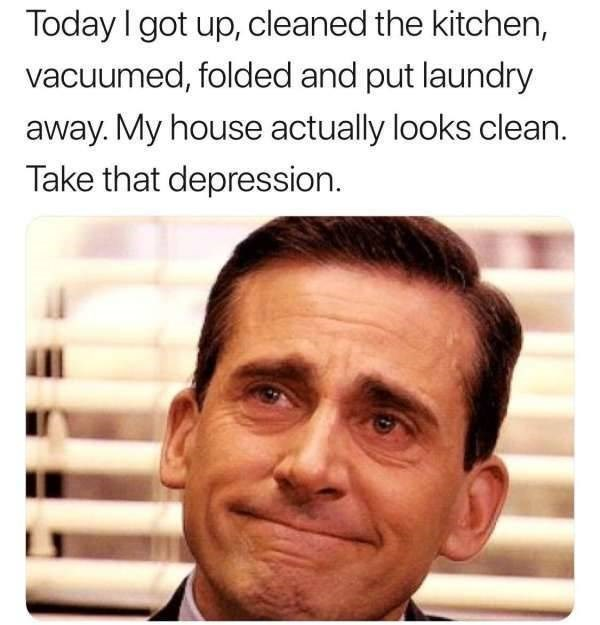 Face - Today I got up, cleaned the kitchen, vacuumed, folded and put laundry away. My house actually looks clean. Take that depression.