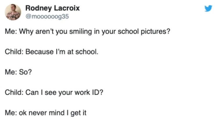 Text - Rodney Lacroix @moooooog35 Me: Why aren't you smiling in your school pictures? Child: Because I'm at school. Me: So? Child: Can I see your work ID? Me: ok never mind I get it