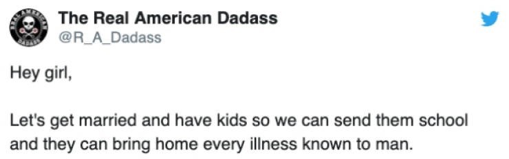 Text - The Real American Dadass @R_A Dadass Hey girl, Let's get married and have kids so we can send them school and they can bring home every illness known to man.