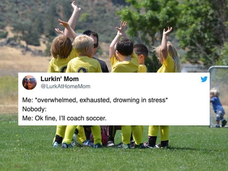 "Team - Lurkin' Mom @LurkAtHomeMom Me: ""overwhelmed, exhausted, drowning in stress Nobody: Me: Ok fine, I'll coach soccer."
