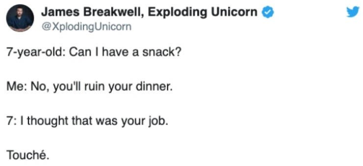 Text - James Breakwell, Exploding Unicorn XplodingUnicorn 7-year-old: Can I have a snack? Me: No, you'll ruin your dinner. 7:I thought that was your job. Touché