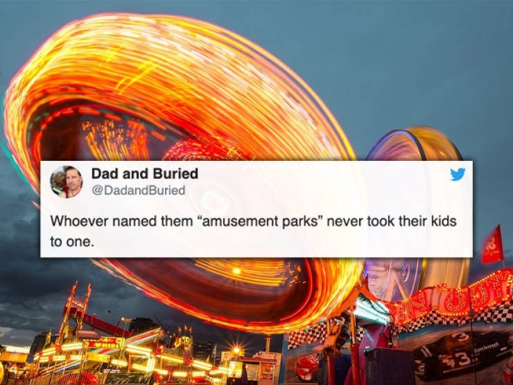 """Text - Tourist attraction - Dad and Buried @DadandBuried Whoever named them """"amusement parks"""" never took their kids to one MIRL 3"""