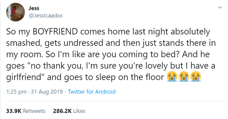 """Text - Jess @Jessicaadxx So my BOYFRIEND comes home last night absolutely smashed, gets undressed and then just stands there in my room. So I'm like are you coming to bed? And he goes """"no thank you, I'm sure you're lovely but I have a girlfriend"""" and goes to sleep on the floor 1:25 pm 31 Aug 2019 Twitter for Android 286.2K Likes 33.9K Retweets"""