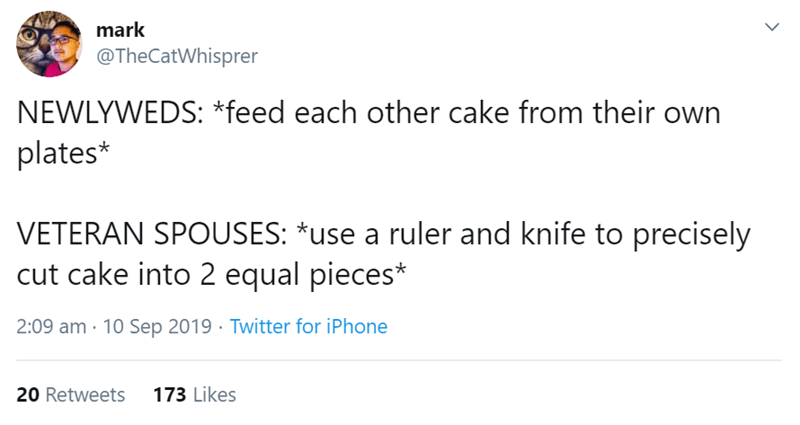 Text - mark @TheCatWhisprer NEWLYWEDS: *feed each other cake from their own plates* VETERAN SPOUSES: *use a ruler and knife to precisely cut cake into 2 equal pieces* 2:09 am 10 Sep 2019 Twitter for iPhone 173 Likes 20 Retweets >