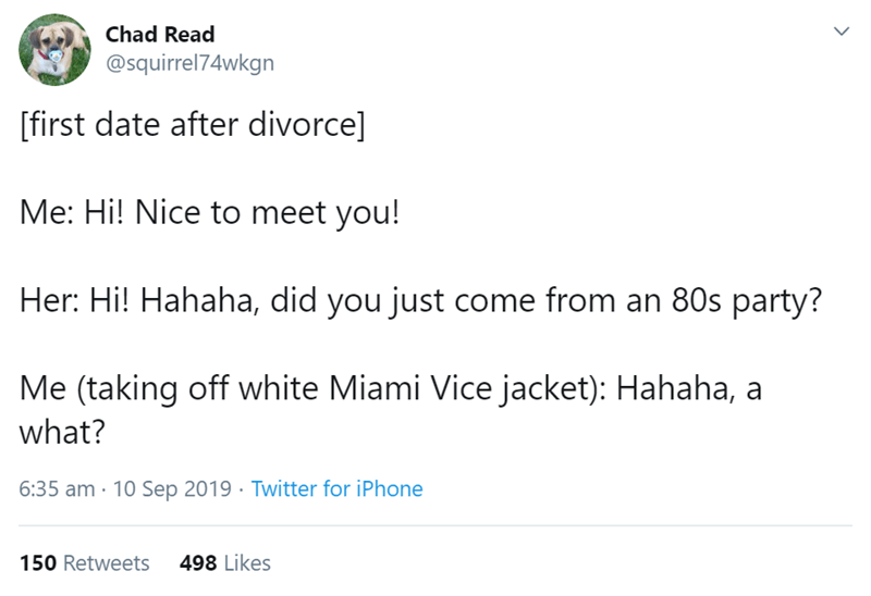 Text - Chad Read @squirrel74wkgn [first date after divorce] Me: Hi! Nice to meet you! Her: Hi! Hahaha, did you just come from an 80s party? Me (taking off white Miami Vice jacket): Hahaha, a what? 6:35 am 10 Sep 2019 Twitter for iPhone 498 Likes 150 Retweets