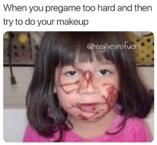 Face - When you pregame too hard and then try to do your makeup @hoegivesnofucks