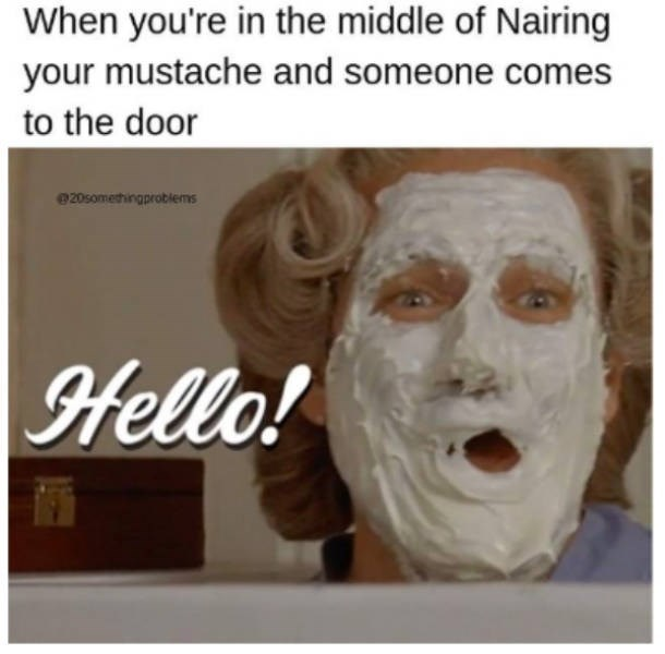 Face - When you're in the middle of Nairing your mustache and someone comes to the door e20somethingproblems Hello!
