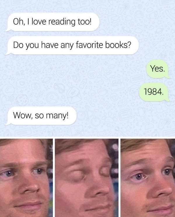 Face - Oh, I love reading too! Do you have any favorite books? Yes. 1984 Wow, so many!