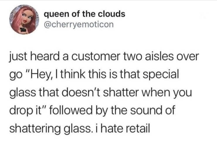 """Text - queen of the clouds @cherryemoticon just heard a customer two aisles over go """"Hey, I think this is that special glass that doesn't shatter when you drop it"""" followed by the sound of shattering glass.ihate retail"""