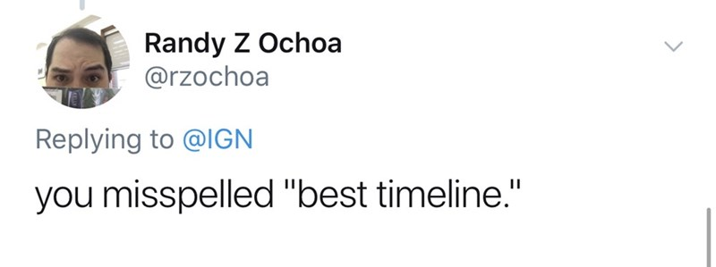 "Text - Randy Z Ochoa @rzochoa Replying to @IGN you misspelled ""best timeline."""