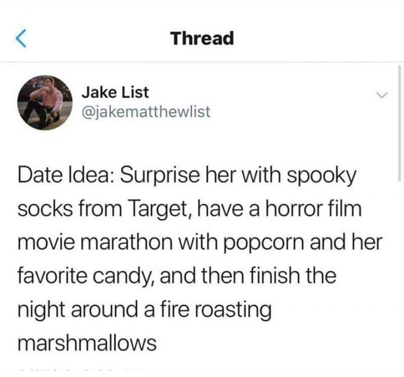 Text - Text - Thread Jake List @jakematthewlist Date Idea: Surprise her with spooky socks from Target, have a horror film movie marathon with popcorn and her favorite candy, and then finish the night around a fire roasting marshmallows