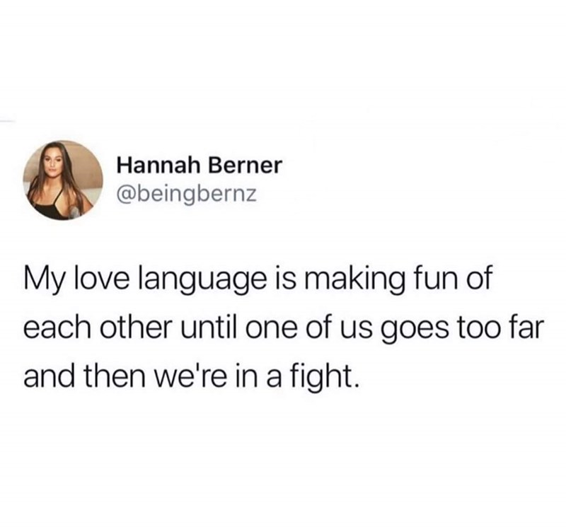 Text - Text - Hannah Berner @beingbernz My love language is making fun of each other until one of us goes too far and then we're in a fight