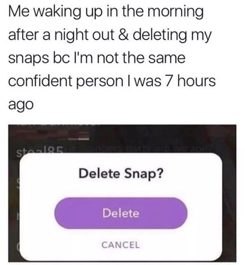 Text - Me waking up in the morning after a night out & deleting my snaps bc I'm not the same confident person I was 7 hours ago staalo Delete Snap? Delete CANCEL