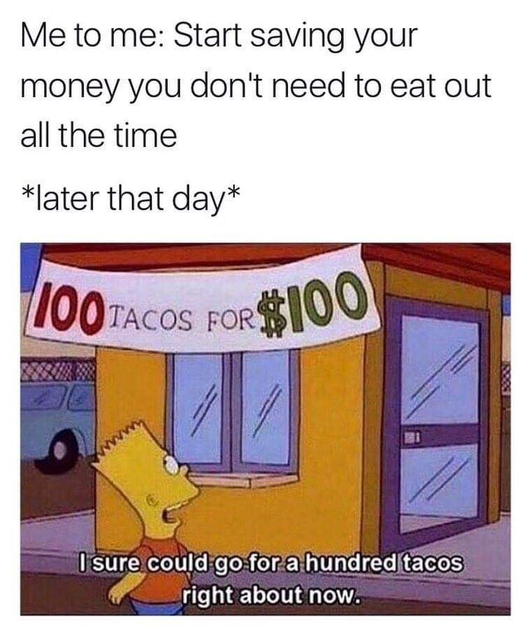 Text - Me to me: Start saving your money you don't need to eat out all the time *later that day* $100 OOTACOS FOR Isure could go for a hundred tacos right about now.