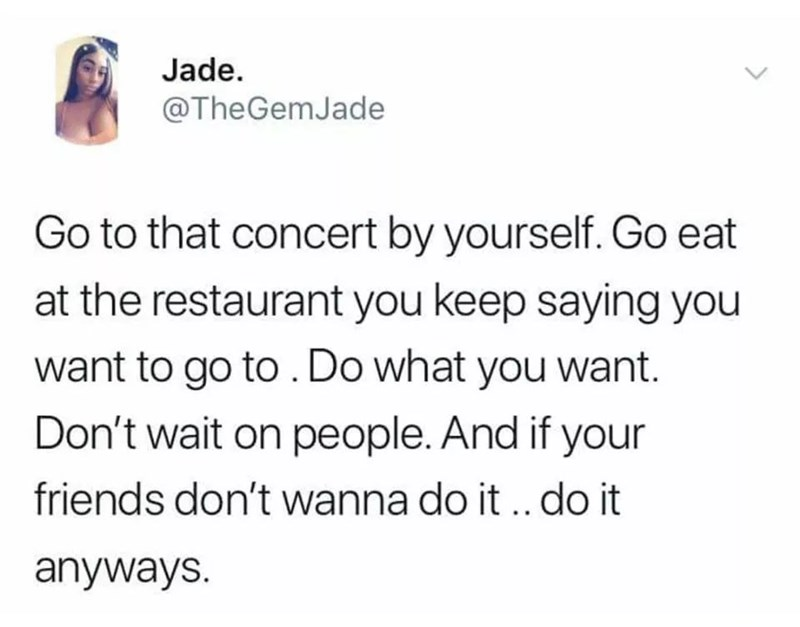 Text - Jade. @TheGemJade Go to that concert by yourself. Go eat at the restaurant you keep saying you want to go to. Do what you want. Don't wait on people. And if your friends don't wanna do it. do it anyways.