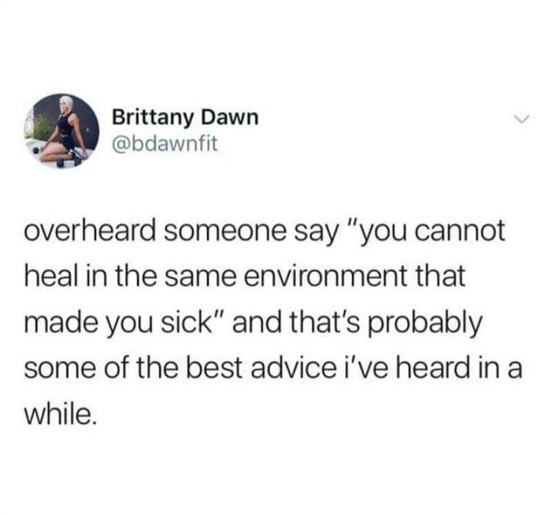 """Text - Brittany Dawn @bdawnfit overheard someone say """"you cannot heal in the same environment that made you sick"""" and that's probably some of the best advice i've heard in a while."""