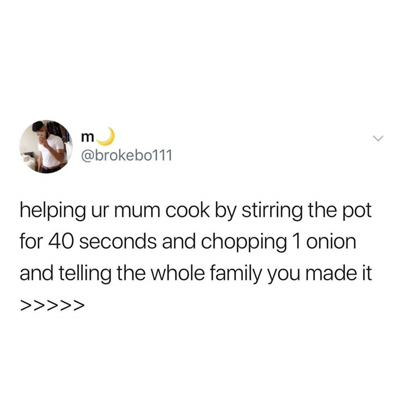 Text - @brokebo111 helping ur mum cook by stirring the pot for 40 seconds and chopping 1 onion and telling the whole family you made it >>>>>