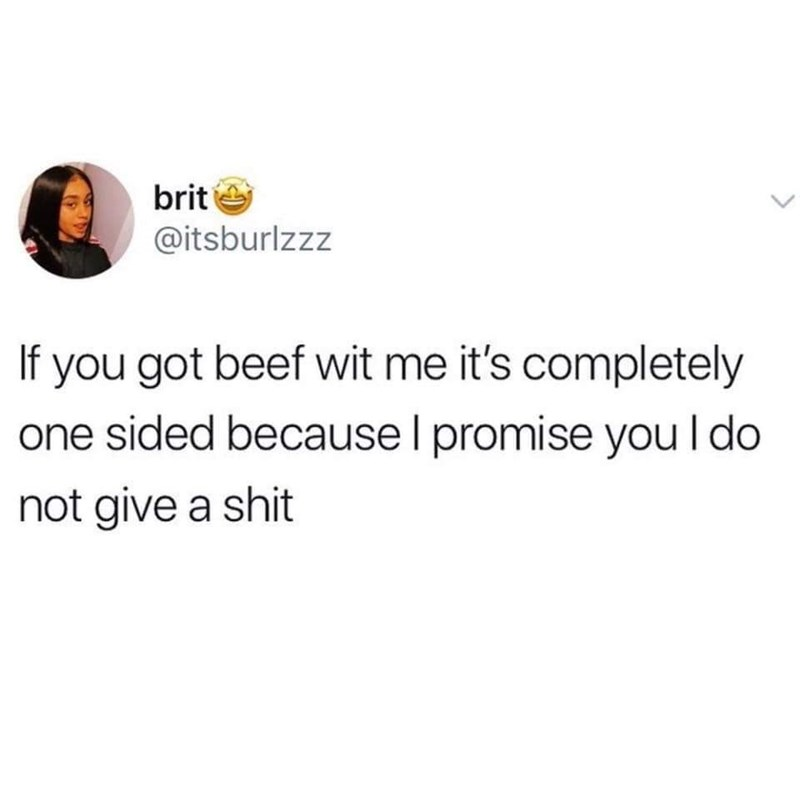 Text - brit @itsburlzzz If you got beef wit me it's completely one sided because I promise you l do not give a shit