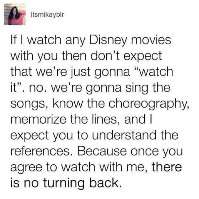 """Text - itsmikayblr If I watch any Disney movies with you then don't expect that we're just gonna """"watch it"""". no. we're gonna sing the songs, know the choreography, memorize the lines, and I expect you to understand the references. Because once you agree to watch with me, there is no turning back."""