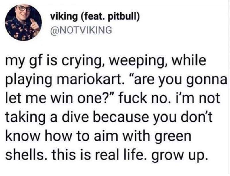 """Text - viking (feat. pitbull) @NOTVIKING my gf is crying, weeping, while playing mariokart. """"are you gonna let me win one?"""" fuck no. i'm not taking a dive because you don't know how to aim with green shells. this is real life. grow up"""