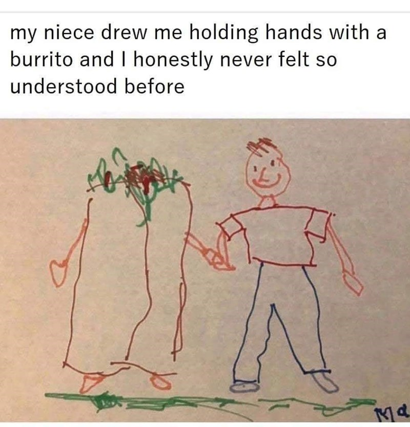 Text - my niece drew me holding hands with a burrito and I honestly never felt so understood before