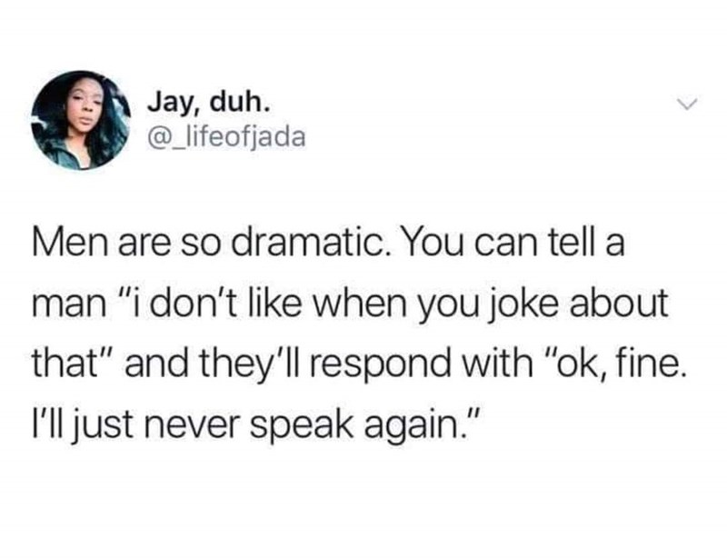 """Text - Jay, duh. @lifeofjada Men are so dramatic. You can tell a man """"i don't like when you joke about that"""" and they'll respond with """"ok, fine. Ill just never speak again."""""""