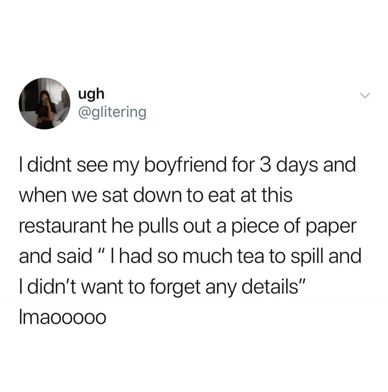 """Text - ugh @glitering I didnt see my boyfriend for 3 days and when we sat down to eat at this restaurant he pulls out a piece of paper and said """" I had so much tea to spill and I didn't want to forget any details"""" Imaooo00"""