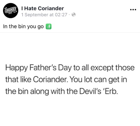 Text - CURANDERHate Coriander 1 September at 02:27 In the bin you go Happy Father's Day to all except those that like Coriander. You lot can get in the bin along with the Devil's 'Erb.