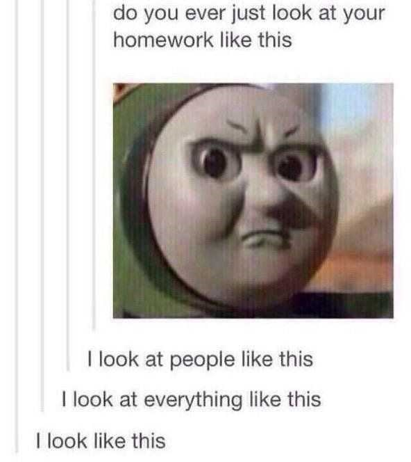 Face - do you ever just look at your homework like this I look at people like this I look at everything like this I look like this