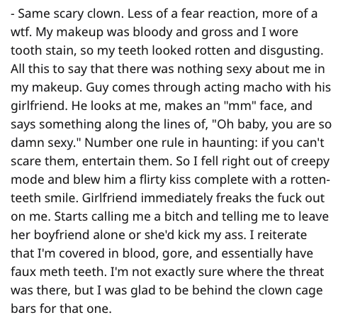 "Text - - Same scary clown. Less of a fear reaction, more of a wtf. My makeup was bloody and gross and I wore tooth stain, so my teeth looked rotten and disgusting. All this to say that there was nothing sexy about me in my makeup. Guy comes through acting macho with his girlfriend. He looks at me, makes an ""mm"" face, and says something along the lines of, ""Oh baby, you are so damn sexy."" Number one rule in haunting: if you can't scare them, entertain them. So I fell right out of creepy mode and"