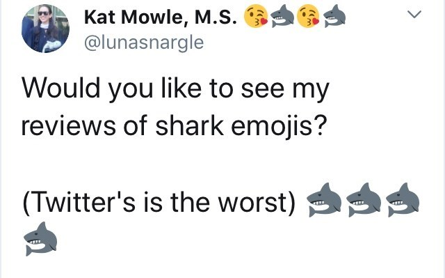 Text - Text - Kat Mowle, M.S @lunasnargle Would you like to see my reviews of shark emojis? (Twitter's is the worst)
