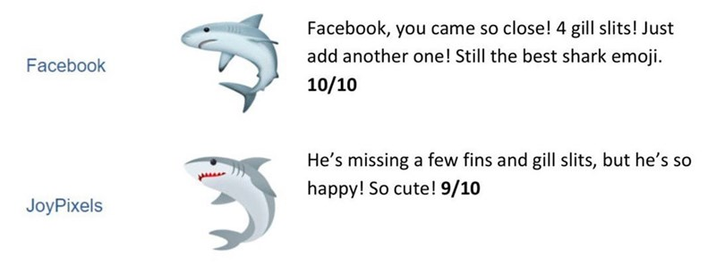 Text - Text - Facebook, you came so close! 4 gill slits! Just add another one! Still the best shark emoji Facebook 10/10 He's missing a few fins and gill slits, but he's so happy! So cute! 9/10 JoyPixels