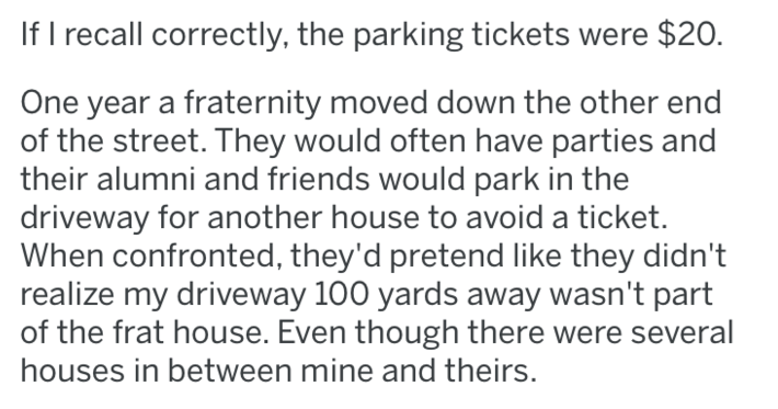 Text - If I recall correctly, the parking tickets were $20. One year a fraternity moved down the other end of the street. They would often have parties and their alumni and friends would park in the driveway for another house to avoid a ticket. When confronted, they'd pretend like they didn't realize my driveway 100 yards away wasn't part of the frat house. Even though there were several houses in between mine and theirs.