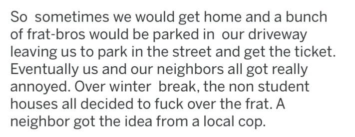 Text - So sometimes we would get home and a bunch of frat-bros would be parked in our driveway leaving us to park in the street and get the ticket. Eventually us and our neighbors all got really annoyed. Over winter break, the non student houses all decided to fuck over the frat. A neighbor got the idea from a local cop.