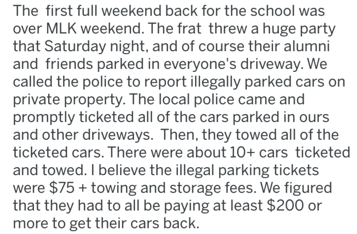Text - The first full weekend back for the school was ver MLK weekend. The frat threw a huge party that Saturday night, and of course their alumni and friends parked in everyone's driveway. We called the police to report illegally parked cars private property. The local police came and promptly ticketed all of the cars parked in ours and other driveways. Then, they towed all of the ticketed cars. There were about 10+ cars ticketed and towed. I believe the illegal parking tickets were $75 towing