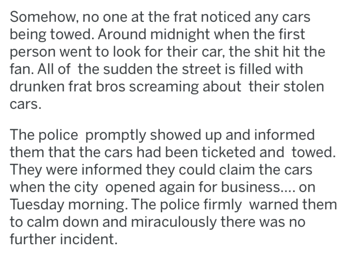 Text - Somehow, no one at the frat noticed any cars being towed. Around midnight when the first person went to look for their car, the shit hit the fan. All of the sudden the street is filled with drunken frat bros screaming about their stolen cars. The police promptly showed up and informed them that the cars had been ticketed and towed. They were informed they could claim the cars when the city opened again for business.... Tuesday morning. The police firmly warned them to calm down and miracu