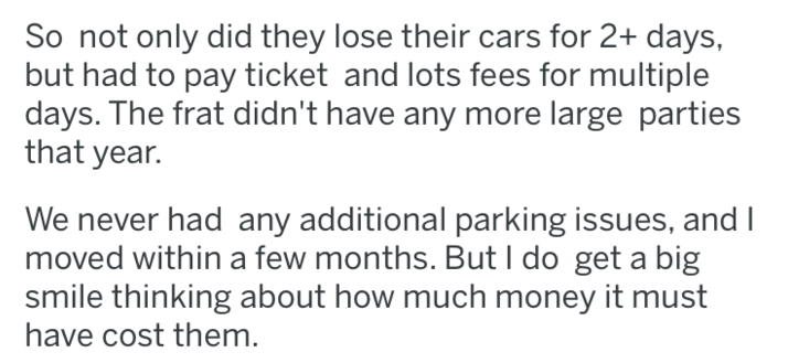 Text - So not only did they lose their cars for 2+ days, but had to pay ticket and lots fees for multiple days. The frat didn't have any more large parties that year. We never had any additional parking issues, and I moved within a few months. But I do get a big smile thinking about how much money it must have cost them.