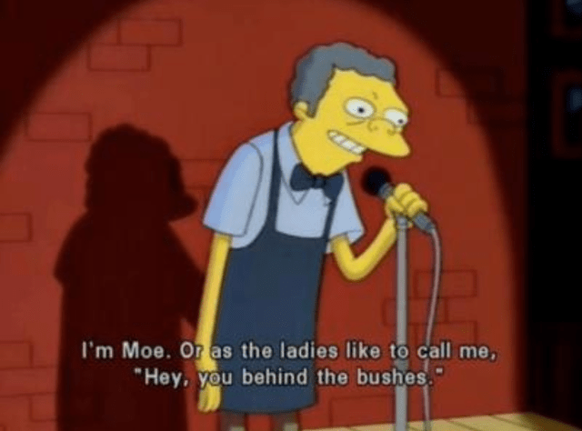 Cartoon - I'm Moe. Or as the ladies like to call me, Hey, you behind the bushes