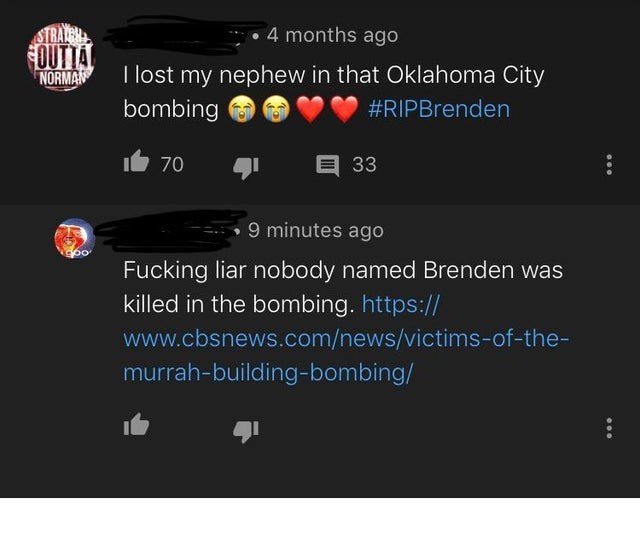 Text - STRALER OUTTA 4 months ago I lost my nephew in that Oklahoma City NORMAN bombing #RIPBrenden 33 70 9 minutes ago o Fucking liar nobody named Brenden was killed in the bombing. https:// www.cbsnews.com/news/victims-of-the- murrah-building-bombing/