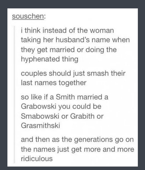 tumblr - Text - souschen: i think instead of the woman taking her husband's name when they get married or doing the hyphenated thing couples should just smash their last names together so like if a Smith married a Grabowski you could be Smabowski or Grabith or Grasmithski and then as the generations go the names just get more and more ridiculous