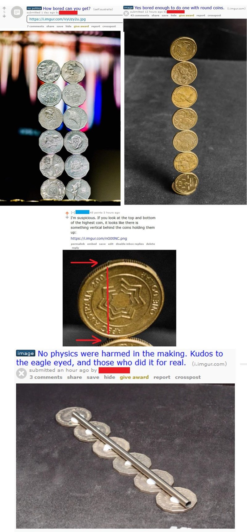 Coin - image Yes bored enough to do one with round coins. (.imgur.com) no politics How bored can you get? (self.australia) submitted 1 day ago by submitted 12 hours ago by 43 comments share save hide give award report crosspost https://i.imgur.com/VyUzy2u.jpg 7 comments share save hide give award report crosspost CAL CHT -1 I'm suspicious. If you look at the top and bottom of the highest coin, it looks like there is something vertical behind the coins holding them 45 points 3 hours ago up: https
