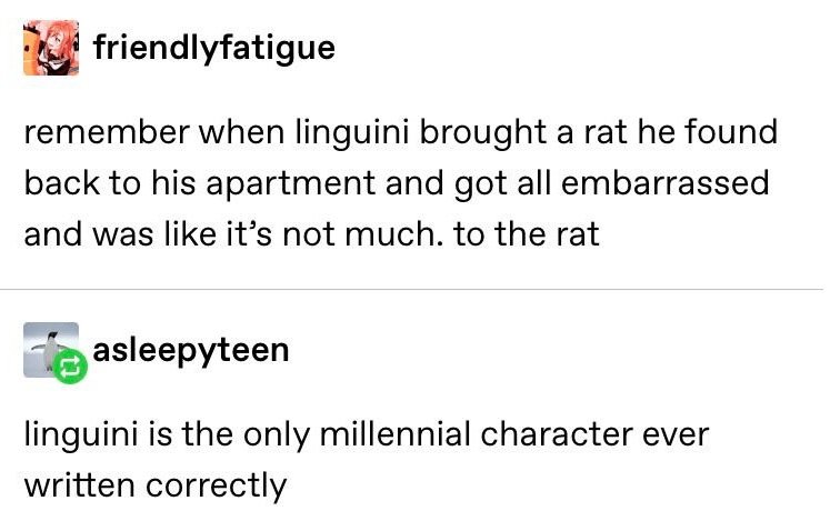 tumblr - Text - friendlyfatigue remember when linguini brought a rat he found back to his apartment and got all embarrassed and was like it's not much. to the rat asleepyteen linguini is the only millennial character ever written correctly