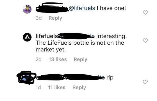 Text - @lifefuels I have one! 3d Reply A lifefuels The LifeFuels bottle is not on the market yet. to Interesting. 13 likes Reply 2d e rip 1d 11 likes Reply