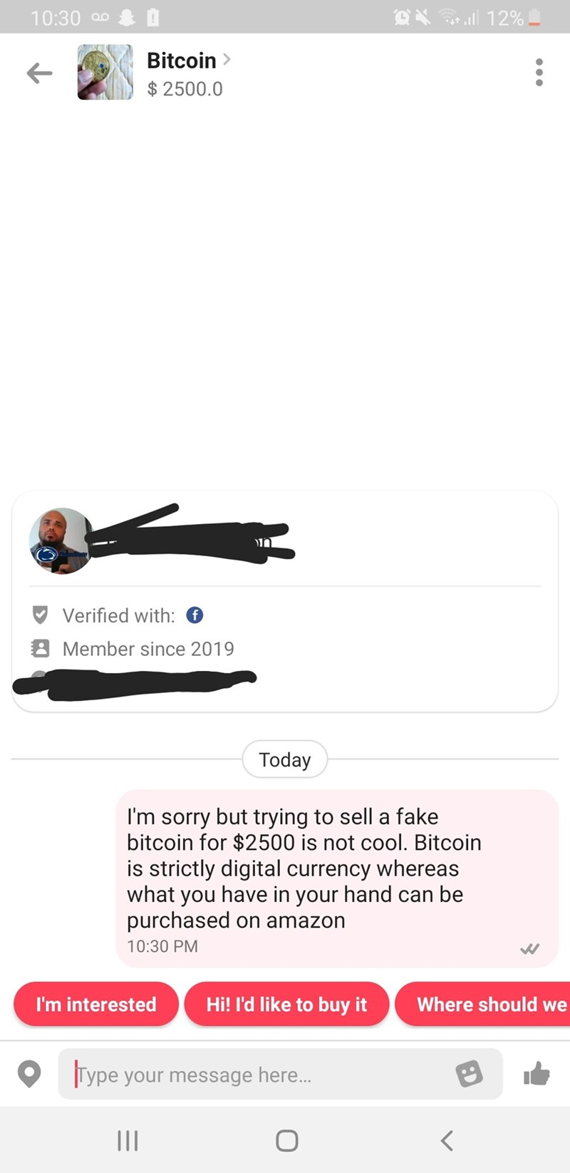 Text - 12% 10:30 Bitcoin> $ 2500.0 Verified with: Member since 2019 Today I'm sorry but trying to sell a fake bitcoin for $2500 is not cool. Bitcoin is strictly digital currency whereas what you have in your hand can be purchased on amazon 10:30 PM Where should we Hi! I'd like to buy it I'm interested Type your message here...