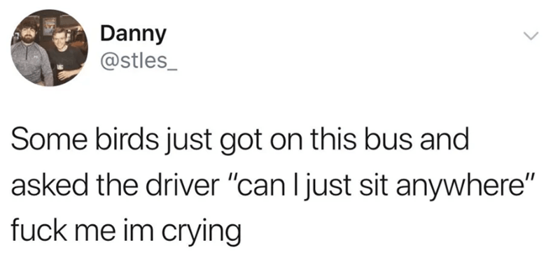 """twitter - Text - Danny @stles_ Some birds just got on this bus and asked the driver """"can Ijust sit anywhere"""" fuck me im crying"""